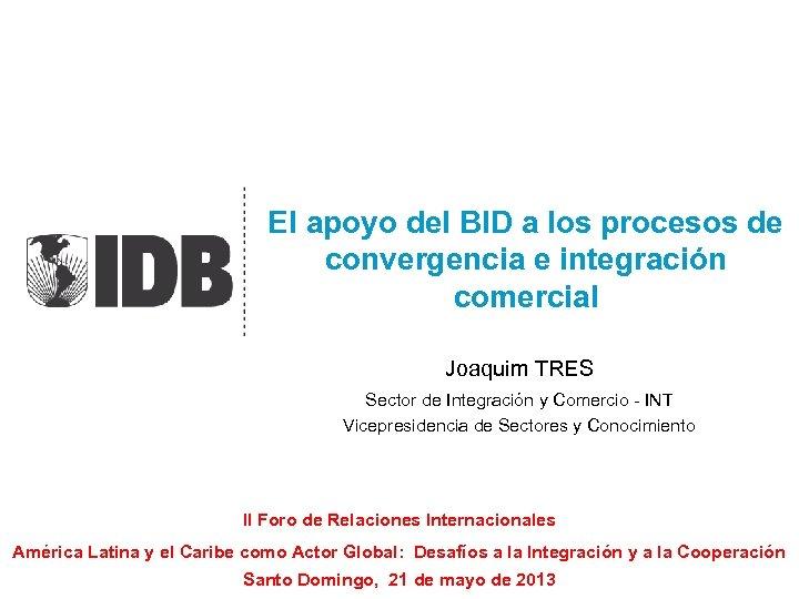 El apoyo del BID a los procesos de convergencia e integración comercial Joaquim TRES