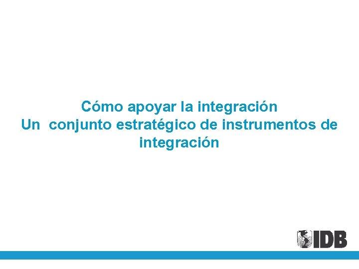 Cómo apoyar la integración Un conjunto estratégico de instrumentos de integración