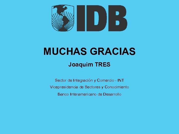 MUCHAS GRACIAS Joaquim TRES Sector de Integración y Comercio - INT Vicepresidencia de Sectores