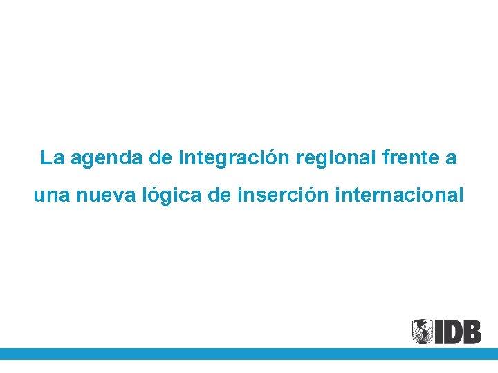 La agenda de integración regional frente a una nueva lógica de inserción internacional