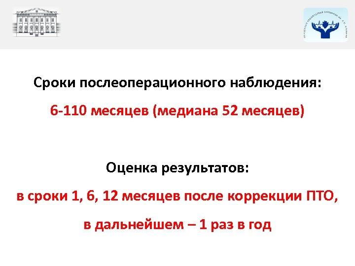 Сроки послеоперационного наблюдения: 6 -110 месяцев (медиана 52 месяцев) Оценка результатов: в сроки 1,