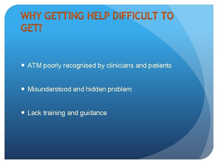 ATM poorly recognised by clinicians and patients Misunderstood and hidden problem Lack training