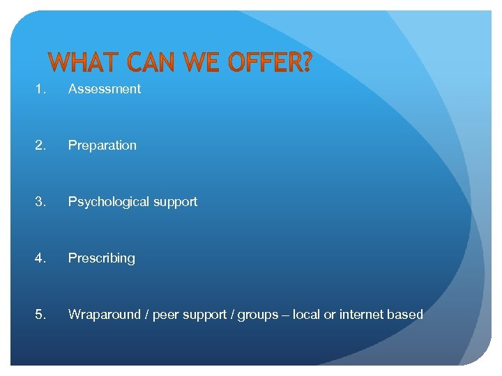 1. Assessment 2. Preparation 3. Psychological support 4. Prescribing 5. Wraparound / peer support