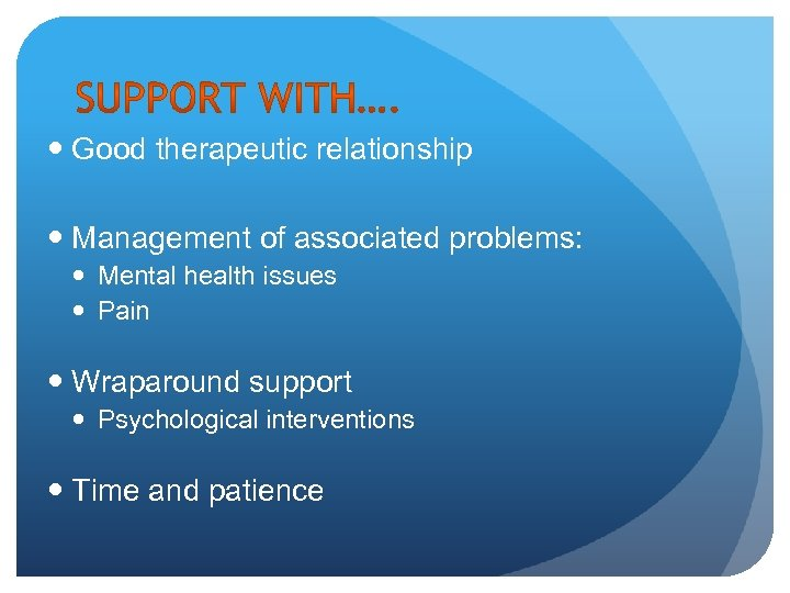 Good therapeutic relationship Management of associated problems: Mental health issues Pain Wraparound support