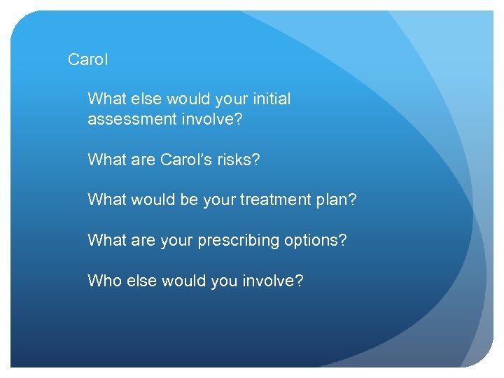 Carol What else would your initial assessment involve? What are Carol's risks? What would