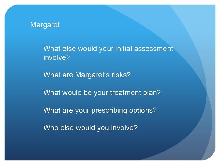 Margaret What else would your initial assessment involve? What are Margaret's risks? What would