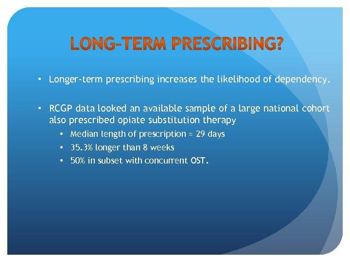 • Longer-term prescribing increases the likelihood of dependency. • RCGP data looked an
