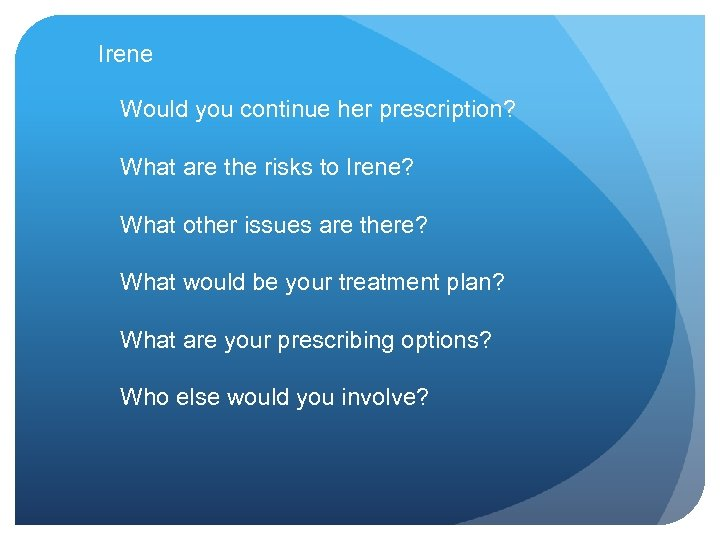 Irene Would you continue her prescription? What are the risks to Irene? What other