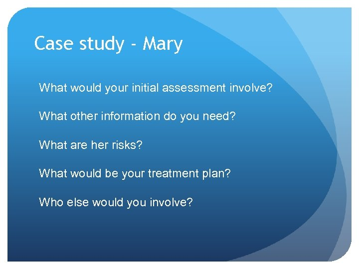 Case study - Mary What would your initial assessment involve? What other information do
