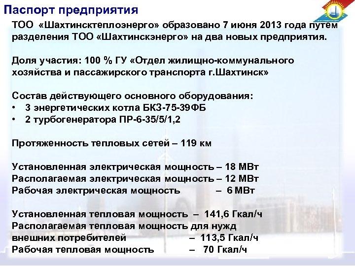 Паспорт предприятия ТОО «Шахтинсктеплоэнерго» образовано 7 июня 2013 года путем разделения ТОО «Шахтинскэнерго» на