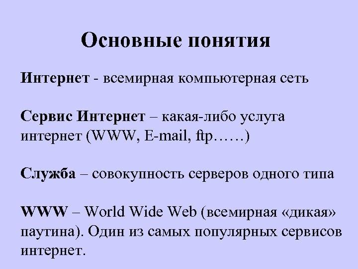 Основные понятия Интернет - всемирная компьютерная сеть Сервис Интернет – какая-либо услуга интернет (WWW,