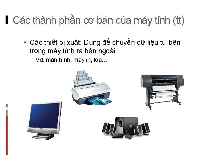 Các thành phần cơ bản của máy tính (tt) § Các thiết bị xuất: