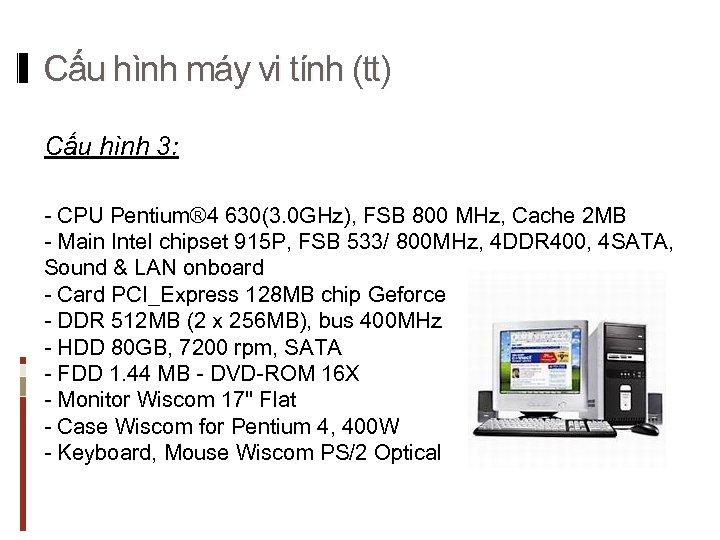 Cấu hình máy vi tính (tt) Cấu hình 3: - CPU Pentium® 4 630(3.