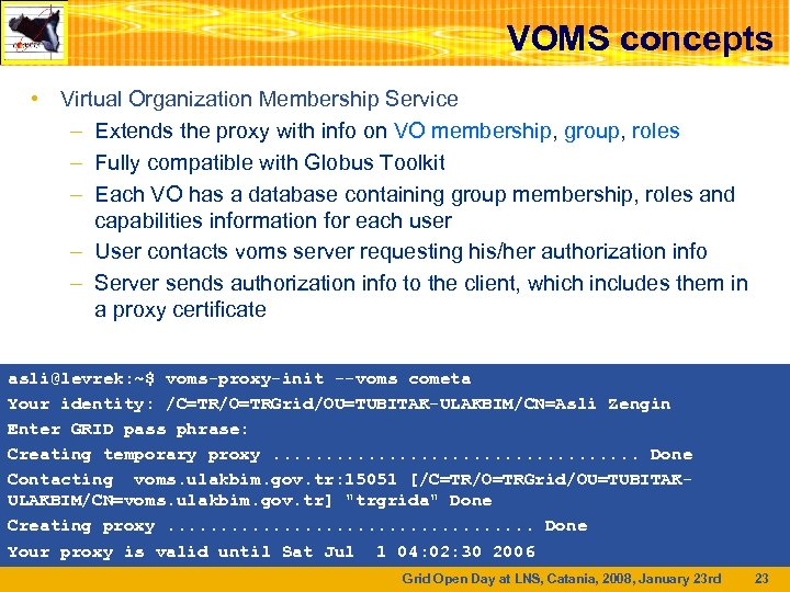 VOMS concepts • Virtual Organization Membership Service – Extends the proxy with info on