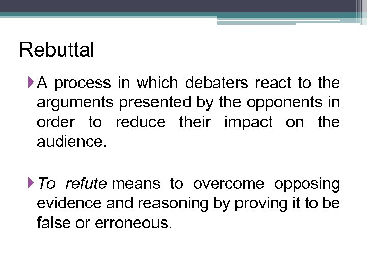 Rebuttal A process in which debaters react to the arguments presented by the opponents