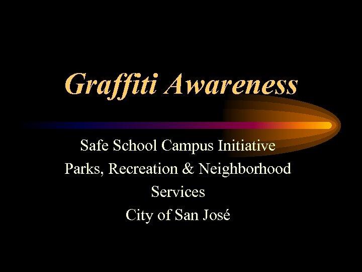 Graffiti Awareness Safe School Campus Initiative Parks, Recreation & Neighborhood Services City of San