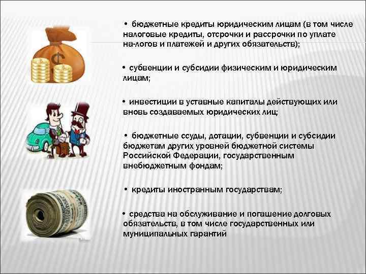 • бюджетные кредиты юридическим лицам (в том числе налоговые кредиты, отсрочки и рассрочки