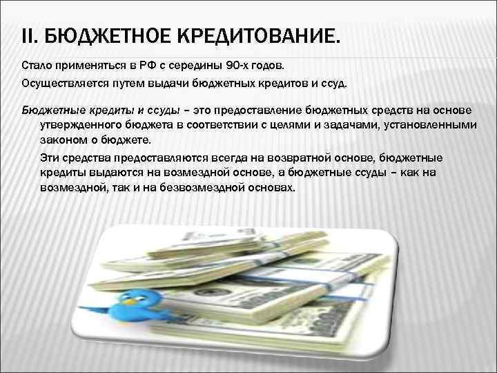 II. БЮДЖЕТНОЕ КРЕДИТОВАНИЕ. Стало применяться в РФ с середины 90 -х годов. Осуществляется путем