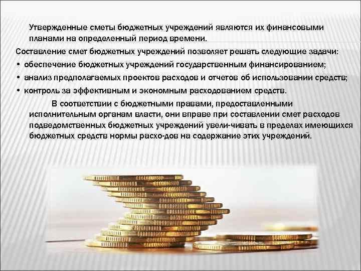 Утвержденные сметы бюджетных учреждений являются их финансовыми планами на определенный период времени. Составление смет