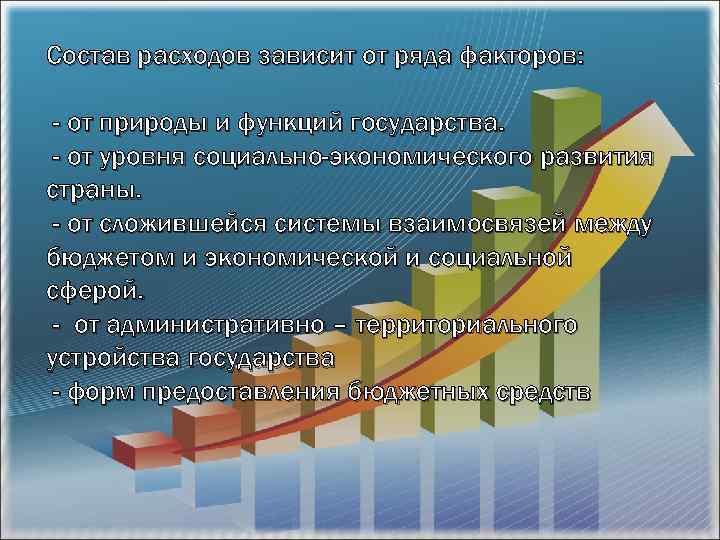 Состав расходов зависит от ряда факторов: - от природы и функций государства. - от