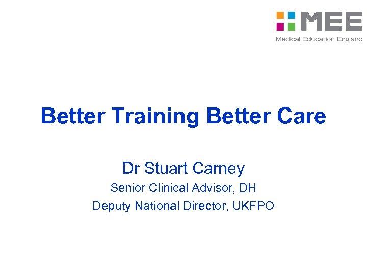 Better Training Better Care Dr Stuart Carney Senior Clinical Advisor, DH Deputy National Director,