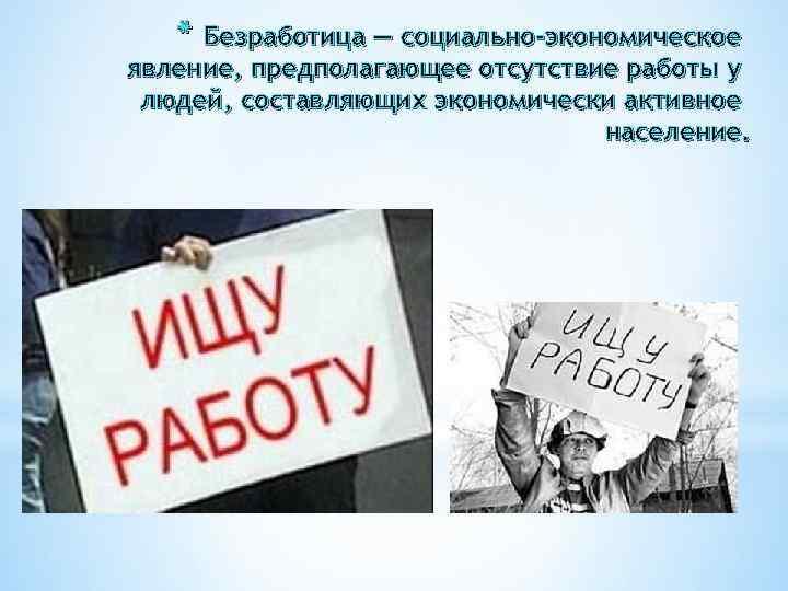 * Безработица — социально-экономическое явление, предполагающее отсутствие работы у людей, составляющих экономически активное население.