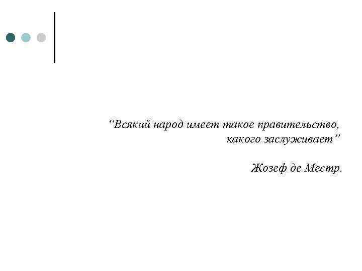 """""""Всякий народ имеет такое правительство, какого заслуживает"""" Жозеф де Местр."""