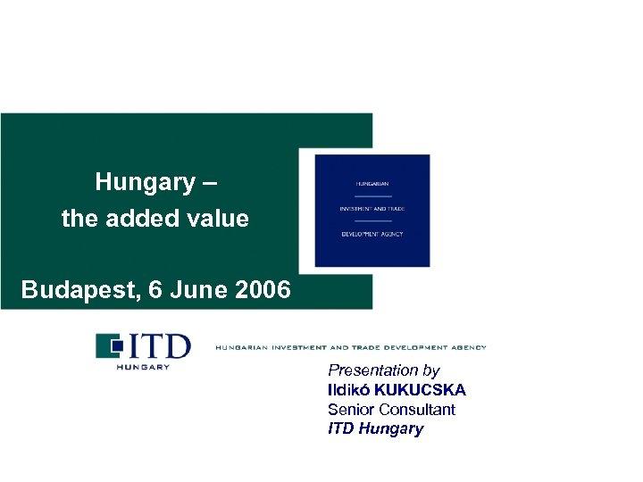 Hungary – the added value Budapest, 6 June 2006 Presentation by Ildikó KUKUCSKA Senior