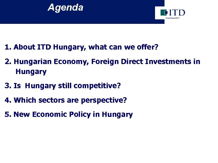 Agenda 1. About ITD Hungary, what can we offer? 2. Hungarian Economy, Foreign Direct