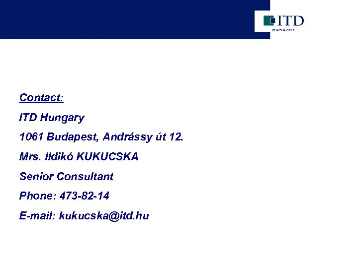 Contact: ITD Hungary 1061 Budapest, Andrássy út 12. Mrs. Ildikó KUKUCSKA Senior Consultant Phone: