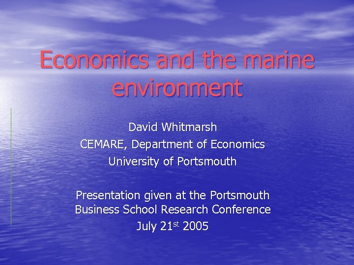 Economics and the marine environment David Whitmarsh CEMARE, Department of Economics University of Portsmouth