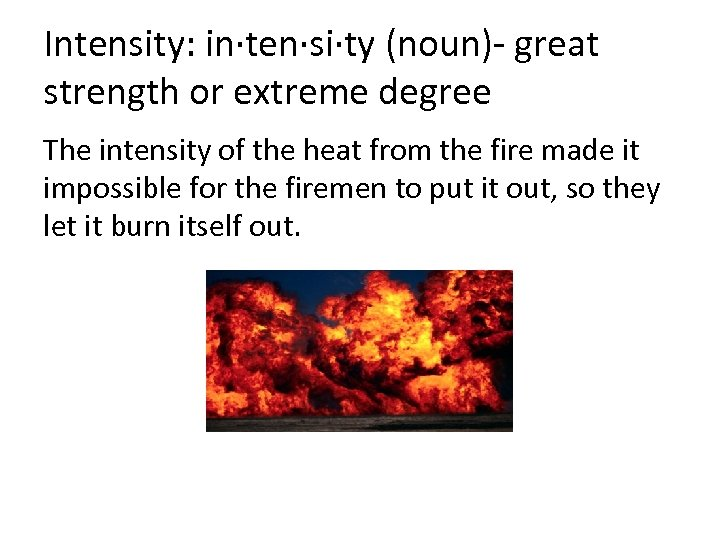 Intensity: in·ten·si·ty (noun)- great strength or extreme degree The intensity of the heat from