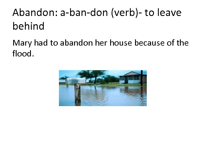 Abandon: a-ban-don (verb)- to leave behind Mary had to abandon her house because of