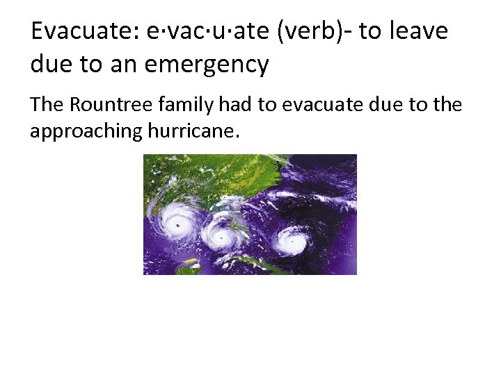 Evacuate: e·vac·u·ate (verb)- to leave due to an emergency The Rountree family had to