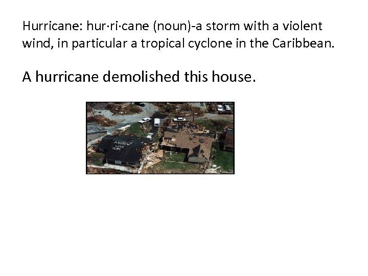 Hurricane: hur·ri·cane (noun)-a storm with a violent wind, in particular a tropical cyclone in