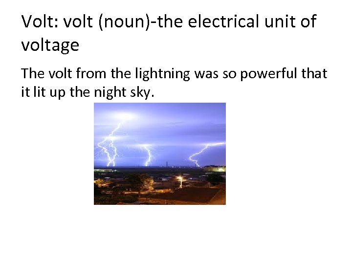 Volt: volt (noun)-the electrical unit of voltage The volt from the lightning was so