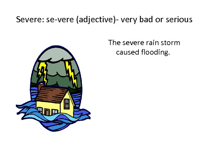Severe: se-vere (adjective)- very bad or serious The severe rain storm caused flooding.