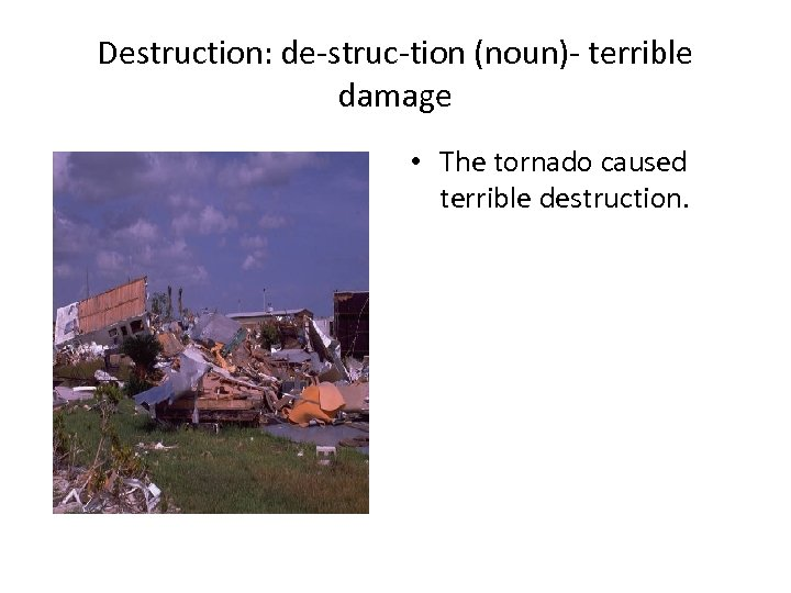 Destruction: de-struc-tion (noun)- terrible damage • The tornado caused terrible destruction.