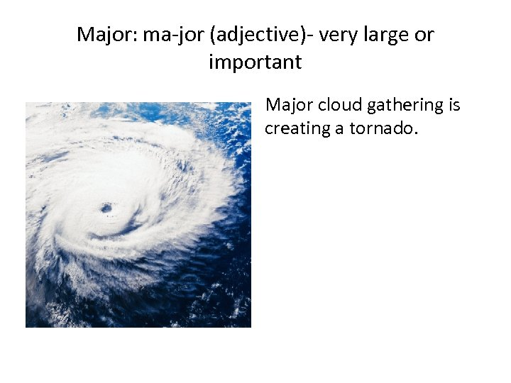 Major: ma-jor (adjective)- very large or important Major cloud gathering is creating a tornado.