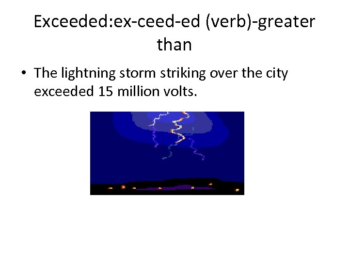 Exceeded: ex-ceed-ed (verb)-greater than • The lightning storm striking over the city exceeded 15