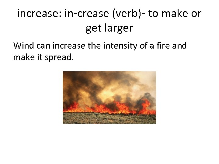 increase: in-crease (verb)- to make or get larger Wind can increase the intensity of