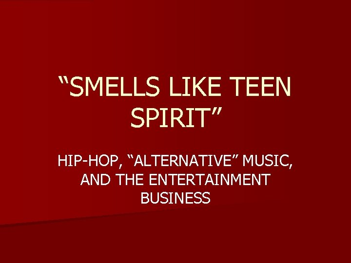 """SMELLS LIKE TEEN SPIRIT"" HIP-HOP, ""ALTERNATIVE"" MUSIC, AND THE ENTERTAINMENT BUSINESS"