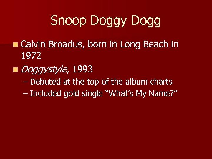 Snoop Doggy Dogg n Calvin 1972 Broadus, born in Long Beach in n Doggystyle,