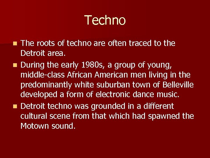 Techno The roots of techno are often traced to the Detroit area. n During