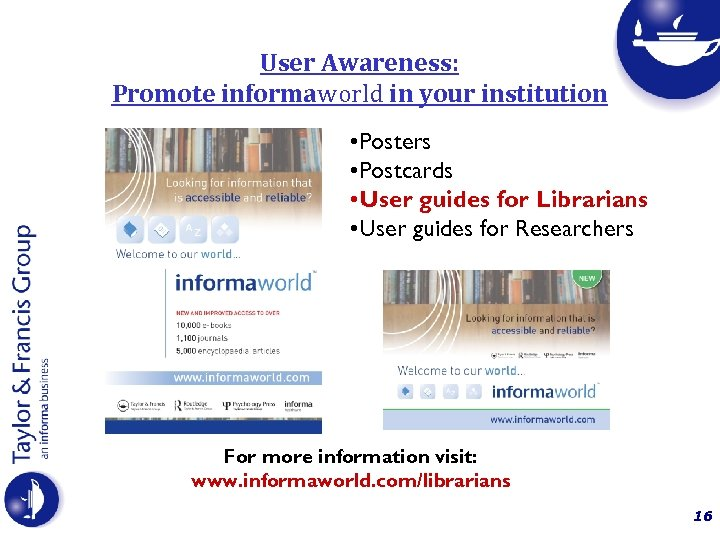 User Awareness: Promote informaworld in your institution • Posters • Postcards • User guides