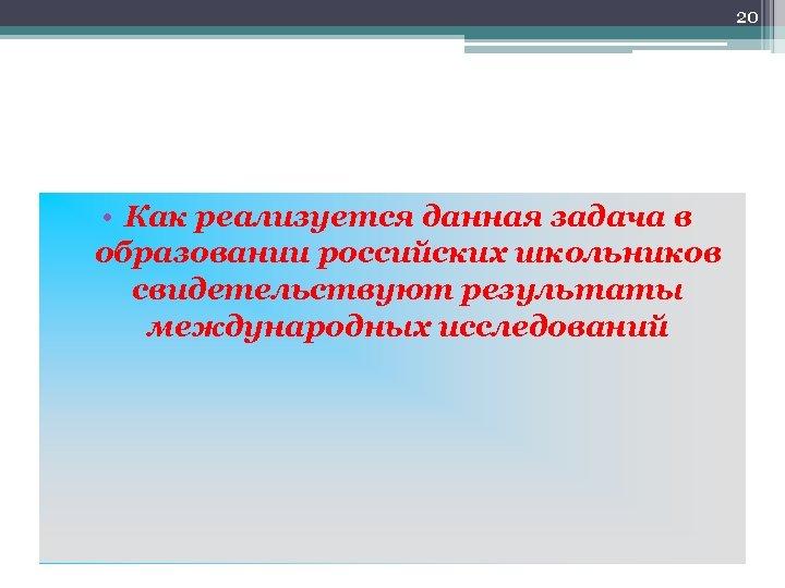 20 • Как реализуется данная задача в образовании российских школьников свидетельствуют результаты международных исследований