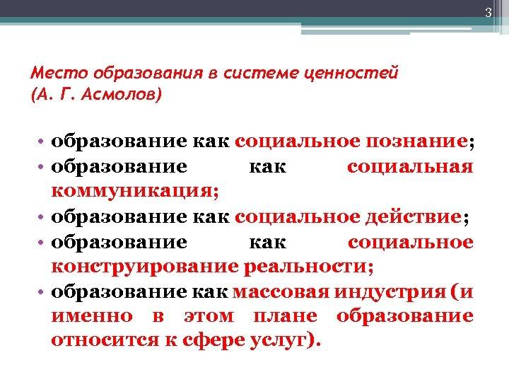 3 Место образования в системе ценностей (А. Г. Асмолов) • образование как социальное познание;
