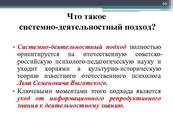 66 Что такое системно-деятельностный подход? • Системно-деятельностный подход полностью ориентируется на отечественную советскороссийскую психолого-педагогическую