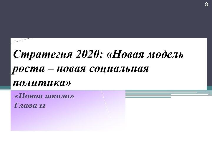 8 Стратегия 2020: «Новая модель роста – новая социальная политика» «Новая школа» Глава 11