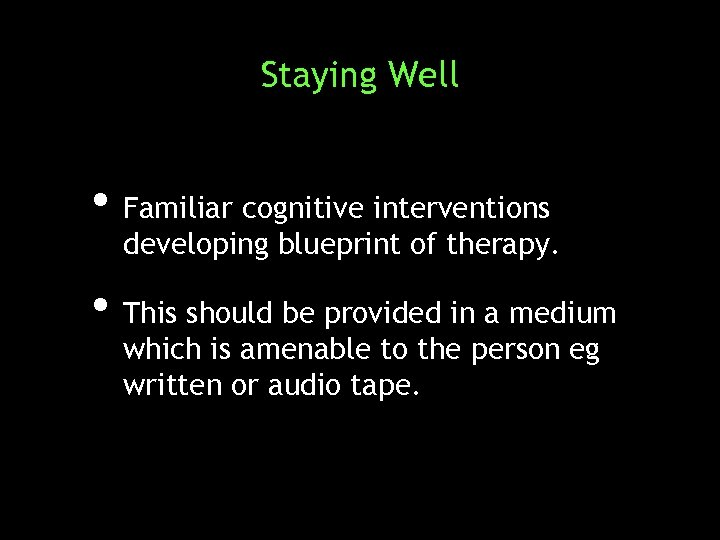 Staying Well • Familiar cognitive interventions developing blueprint of therapy. • This should be